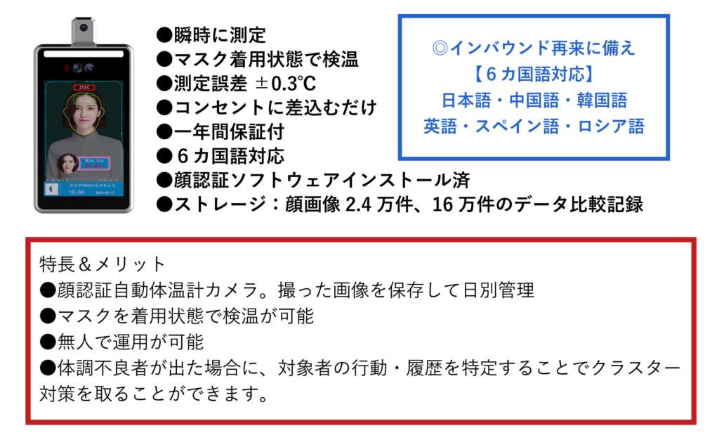 インバウンド再来に備え 6カ国語対応 日本語・中国語・韓国語 ・英語・スペイン語・ロシア語 瞬時に測定 マスク着用状態で検温 測定誤差 ±0.3°C コンセントに差込むだけ 一年間保証付 6カ国語対応 顔認証ソフトウェアインストール済 ストレージ:顔画像 2.4 万件、16万件のデータ比較記録 特長&メリット 顔認証自動体温計カメラ。撮った画像を保存して日別管理 マスクを着用状態で検温が可能 無人で運用が可能 体調不良者が出た場合に、対象者の行動・履歴を特定することでクラスター対策を取ることができます。
