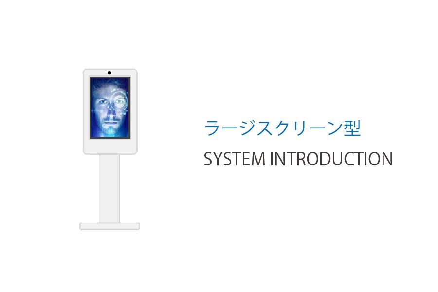 ラージスクリーン型 SYSTEM INTRODUCTION